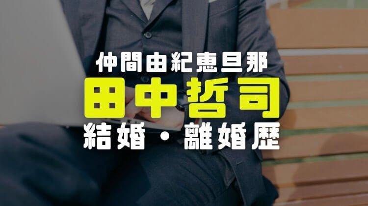 田中哲司(仲間由紀恵旦那)の経歴と不倫相手の真相や結婚離婚歴を徹底調査