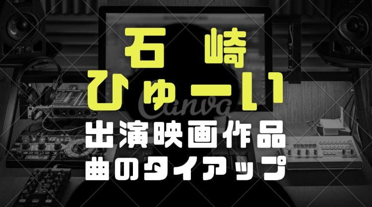 石崎ひゅーいの経歴と学歴|俳優としての出演映画やアルバムと楽曲のタイアップを調査