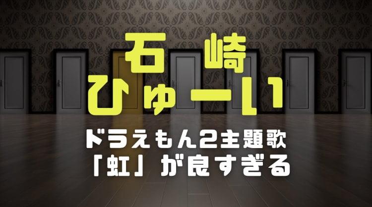 石崎ひゅーい作詞作曲のドラえもん2映画主題歌「虹」が良すぎた|感動の予告動画と感想を調査
